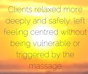 clients relaxed more deeply and safely and were left feeling centred without feeling vulnerable or triggered by the massage