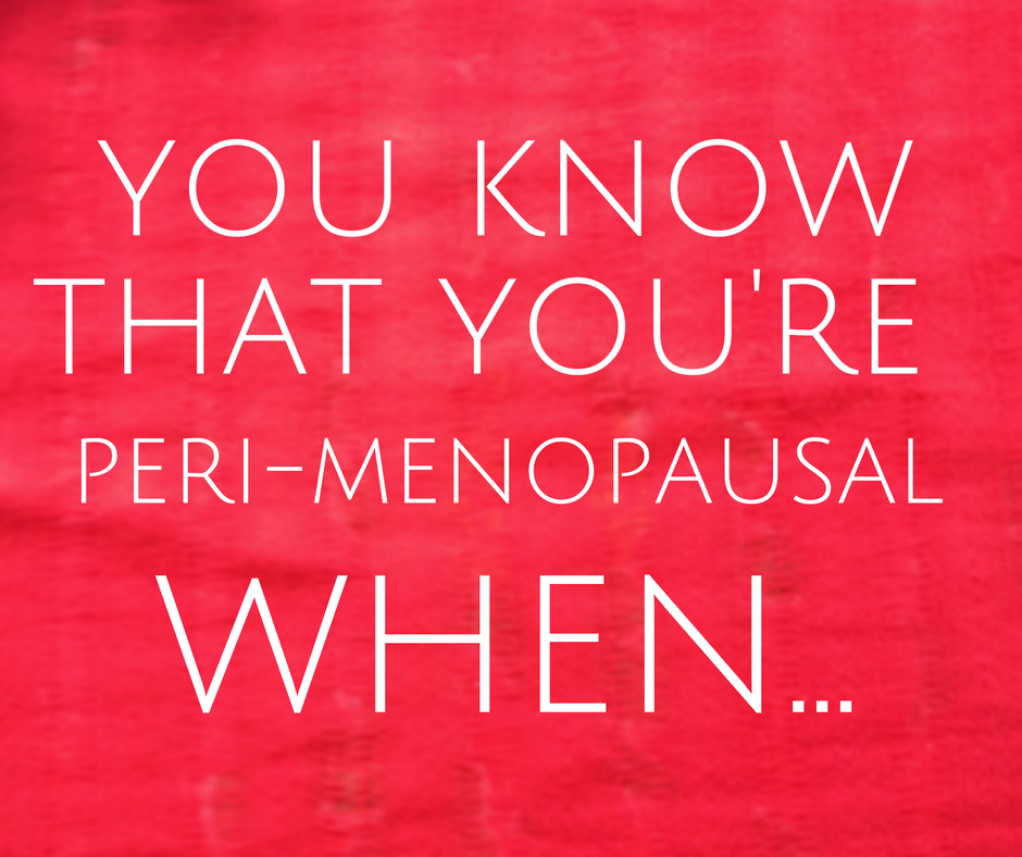 You know you're peri-menopausal when
