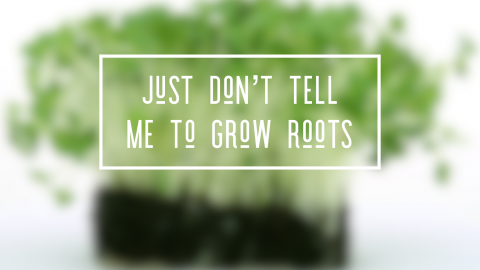 just-dont-tell-me-to-grow-roots
